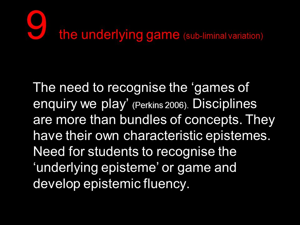 9 the underlying game (sub-liminal variation) The need to recognise the games of enquiry we play (Perkins 2006). Disciplines are more than bundles of