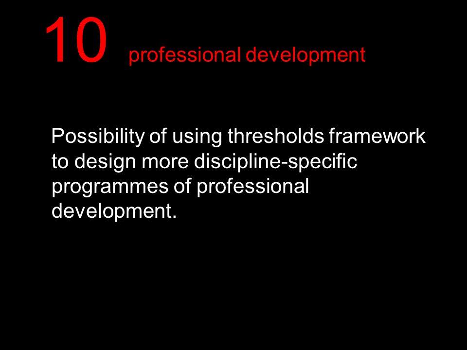 10 professional development Possibility of using thresholds framework to design more discipline-specific programmes of professional development.