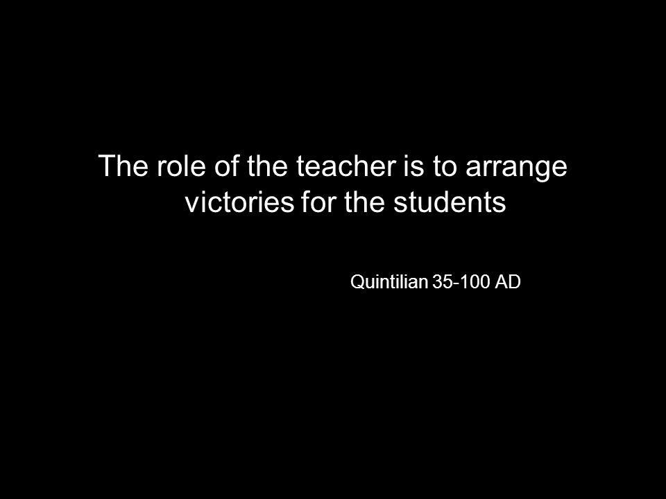 The role of the teacher is to arrange victories for the students Quintilian 35-100 AD