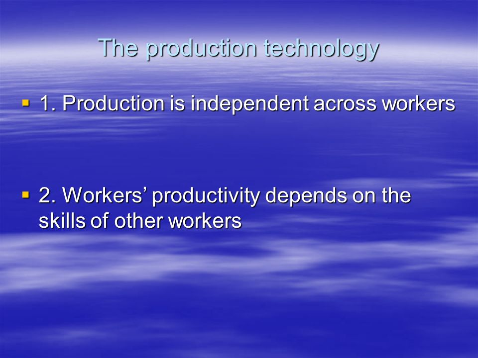 The production technology 1. Production is independent across workers 1. Production is independent across workers 2. Workers productivity depends on t