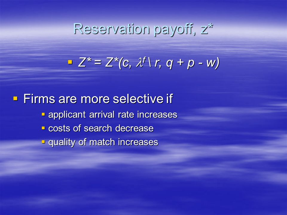 Reservation payoff, z* Z* = Z*(c, f \ r, q + p - w) Z* = Z*(c, f \ r, q + p - w) Firms are more selective if Firms are more selective if applicant arr