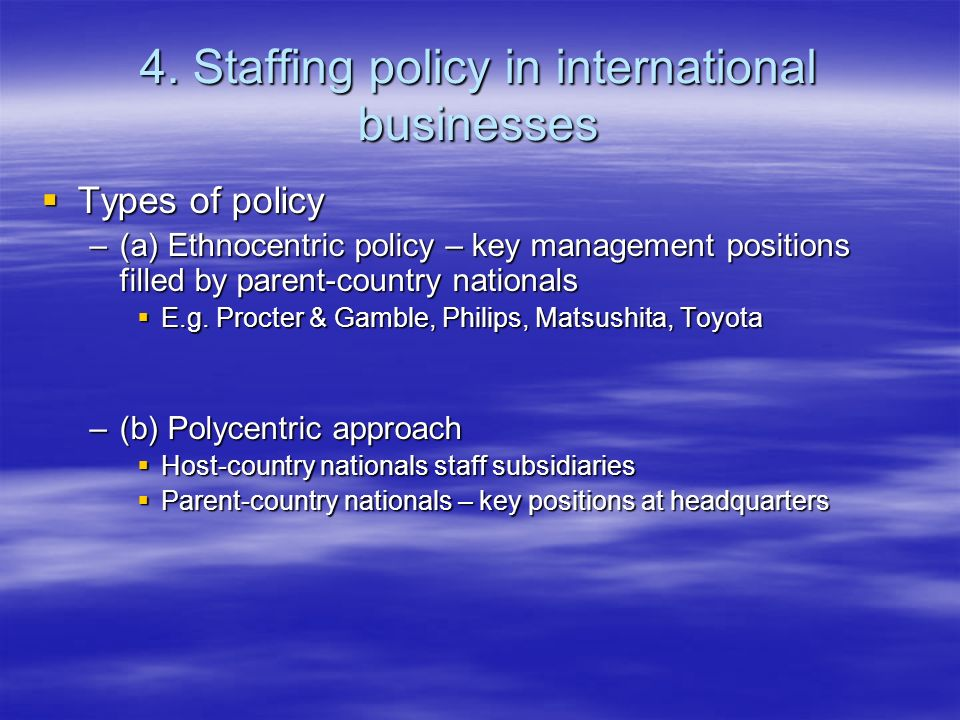 4. Staffing policy in international businesses Types of policy Types of policy –(a) Ethnocentric policy – key management positions filled by parent-co