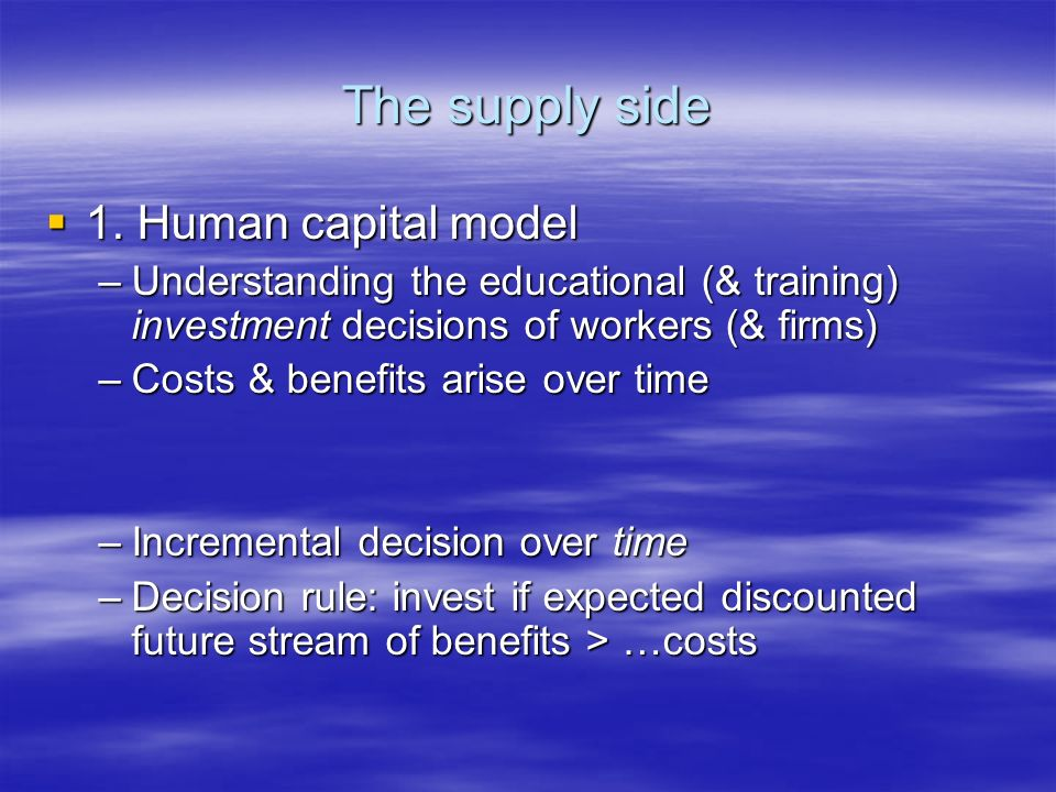 The supply side 1. Human capital model 1. Human capital model –Understanding the educational (& training) investment decisions of workers (& firms) –C