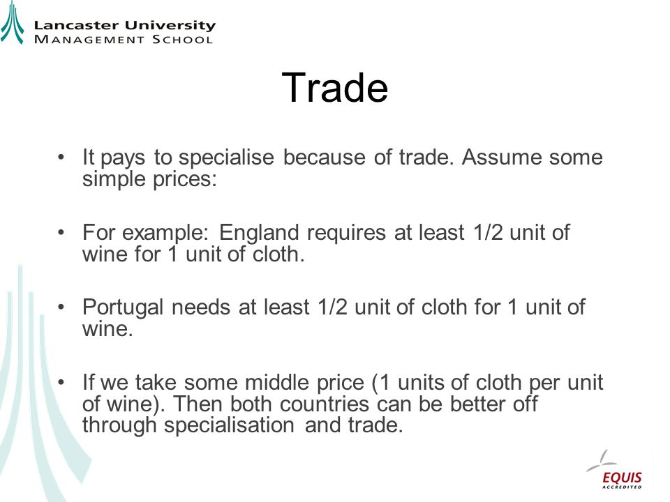 Trade It pays to specialise because of trade. Assume some simple prices: For example: England requires at least 1/2 unit of wine for 1 unit of cloth.