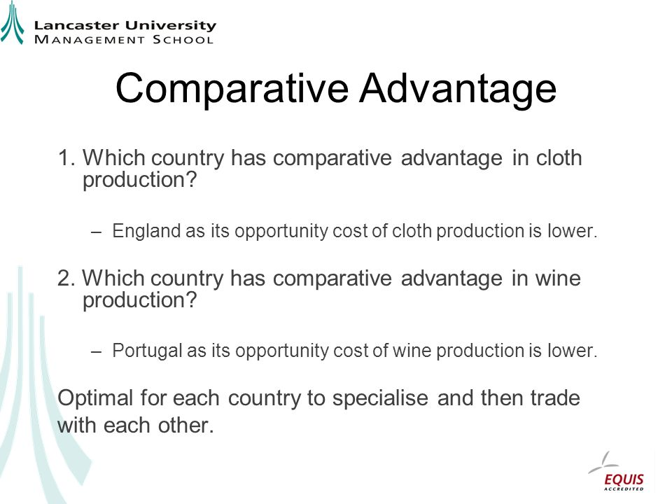 Comparative Advantage 1.Which country has comparative advantage in cloth production? –England as its opportunity cost of cloth production is lower. 2.