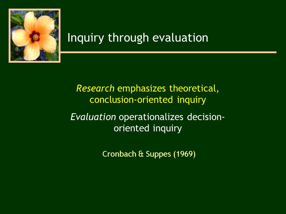 Research emphasizes theoretical, conclusion-oriented inquiry Evaluation operationalizes decision- oriented inquiry Inquiry through evaluation Cronbach & Suppes (1969)