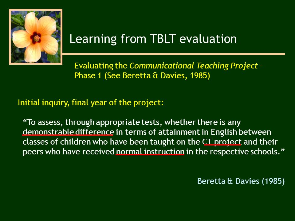 Learning from TBLT evaluation Evaluating the Communicational Teaching Project – Phase 1 (See Beretta & Davies, 1985) To assess, through appropriate tests, whether there is any demonstrable difference in terms of attainment in English between classes of children who have been taught on the CT project and their peers who have received normal instruction in the respective schools.