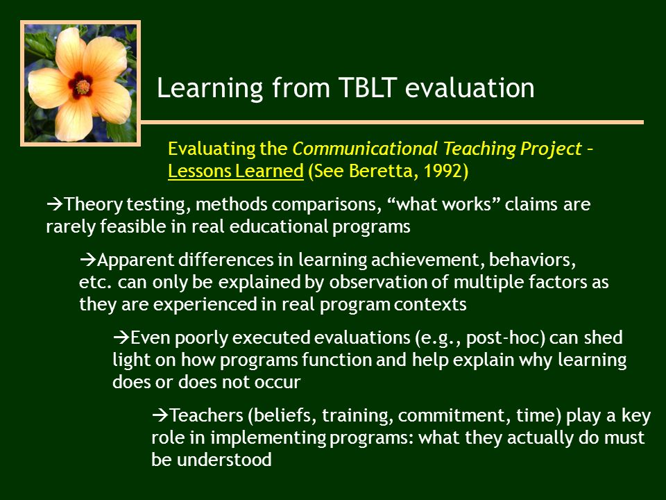 Learning from TBLT evaluation Evaluating the Communicational Teaching Project – Lessons Learned (See Beretta, 1992) Theory testing, methods comparisons, what works claims are rarely feasible in real educational programs Teachers (beliefs, training, commitment, time) play a key role in implementing programs: what they actually do must be understood Even poorly executed evaluations (e.g., post-hoc) can shed light on how programs function and help explain why learning does or does not occur Apparent differences in learning achievement, behaviors, etc.