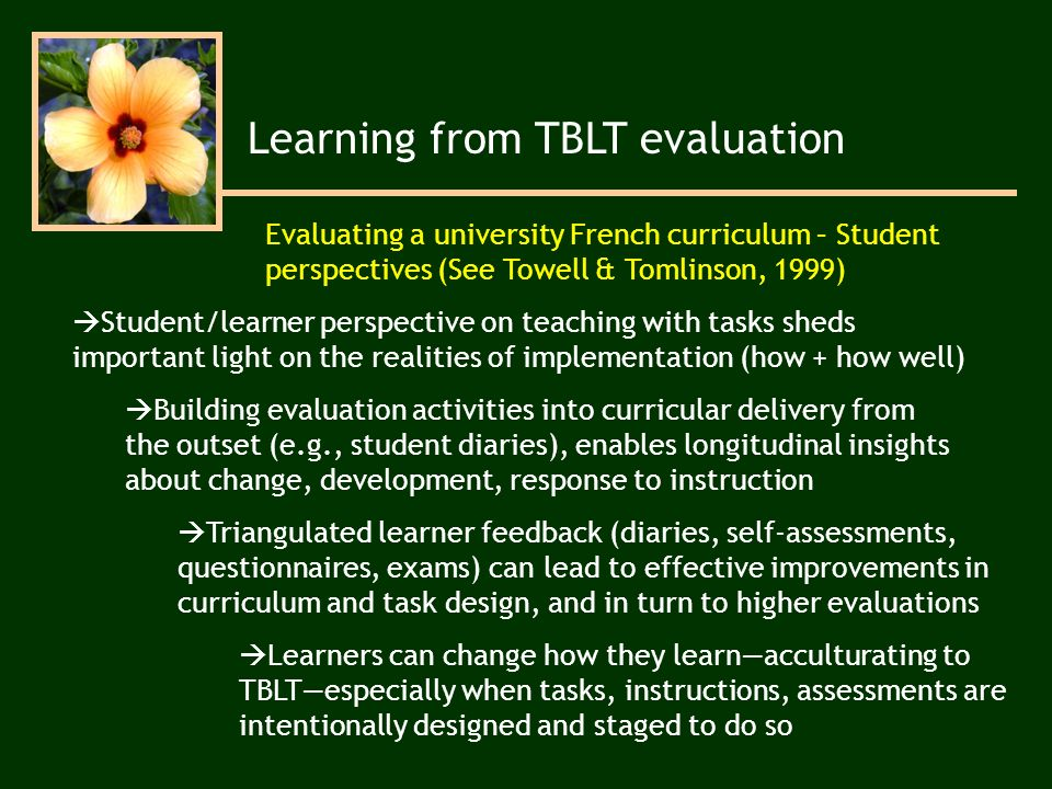 Learning from TBLT evaluation Student/learner perspective on teaching with tasks sheds important light on the realities of implementation (how + how well) Learners can change how they learnacculturating to TBLTespecially when tasks, instructions, assessments are intentionally designed and staged to do so Triangulated learner feedback (diaries, self-assessments, questionnaires, exams) can lead to effective improvements in curriculum and task design, and in turn to higher evaluations Building evaluation activities into curricular delivery from the outset (e.g., student diaries), enables longitudinal insights about change, development, response to instruction Evaluating a university French curriculum – Student perspectives (See Towell & Tomlinson, 1999)