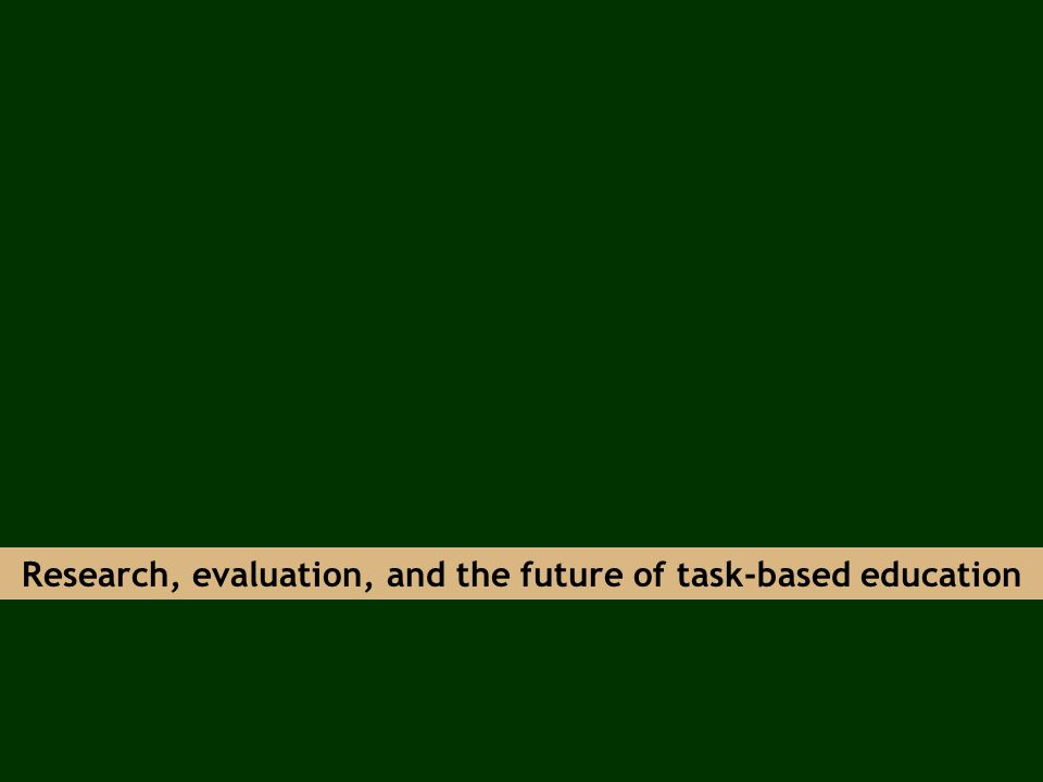 Research, evaluation, and the future of task-based education