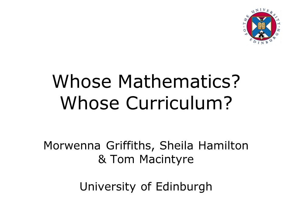 Whose Mathematics? Whose Curriculum? Morwenna Griffiths, Sheila Hamilton & Tom Macintyre University of Edinburgh