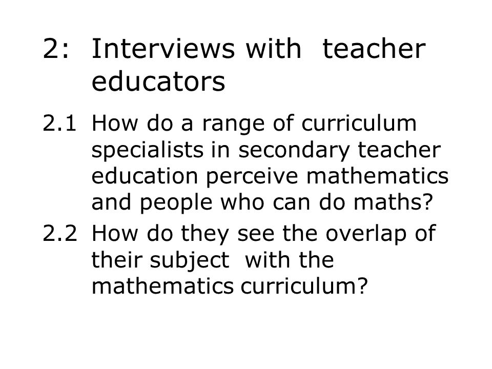 2: Interviews with teacher educators 2.1How do a range of curriculum specialists in secondary teacher education perceive mathematics and people who can do maths.