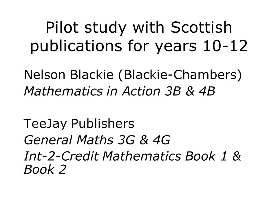 Pilot study with Scottish publications for years Nelson Blackie (Blackie-Chambers) Mathematics in Action 3B & 4B TeeJay Publishers General Maths 3G & 4G Int-2-Credit Mathematics Book 1 & Book 2