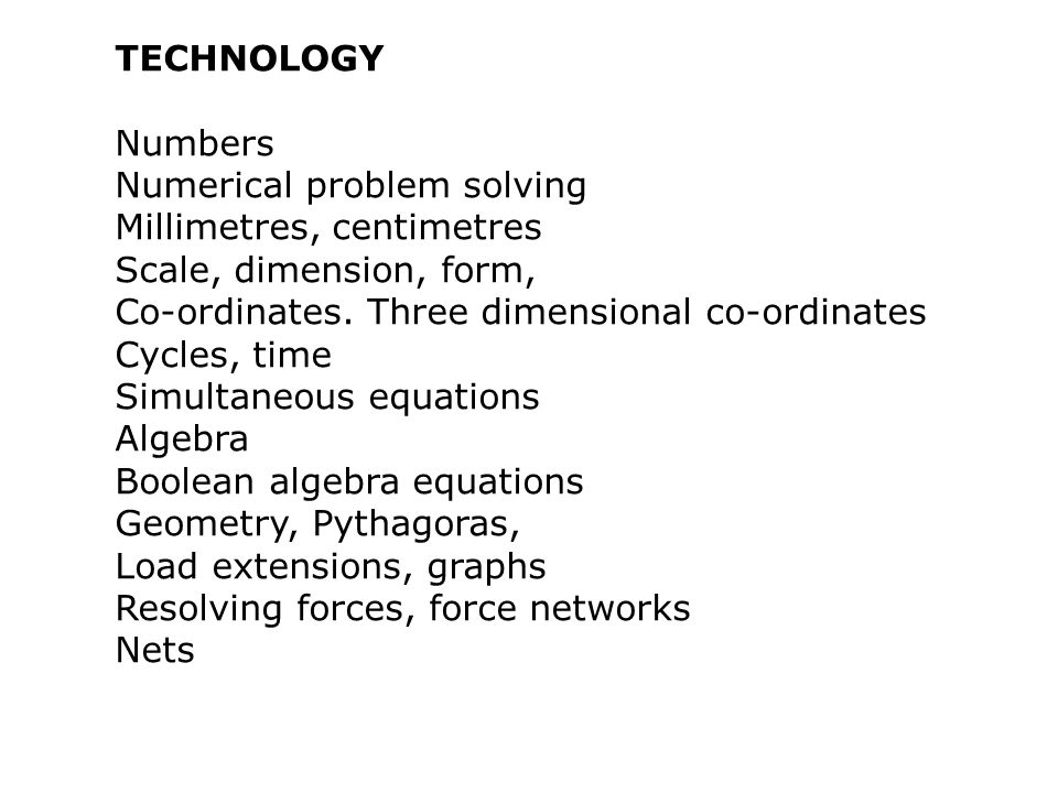TECHNOLOGY Numbers Numerical problem solving Millimetres, centimetres Scale, dimension, form, Co-ordinates.