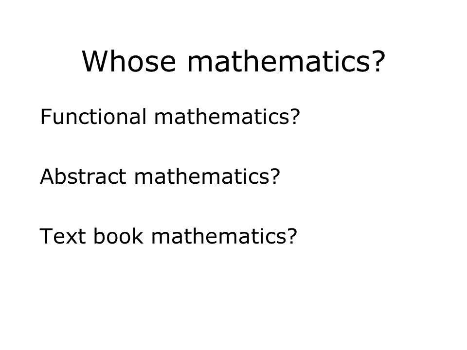 Whose mathematics? Functional mathematics? Abstract mathematics? Text book mathematics?