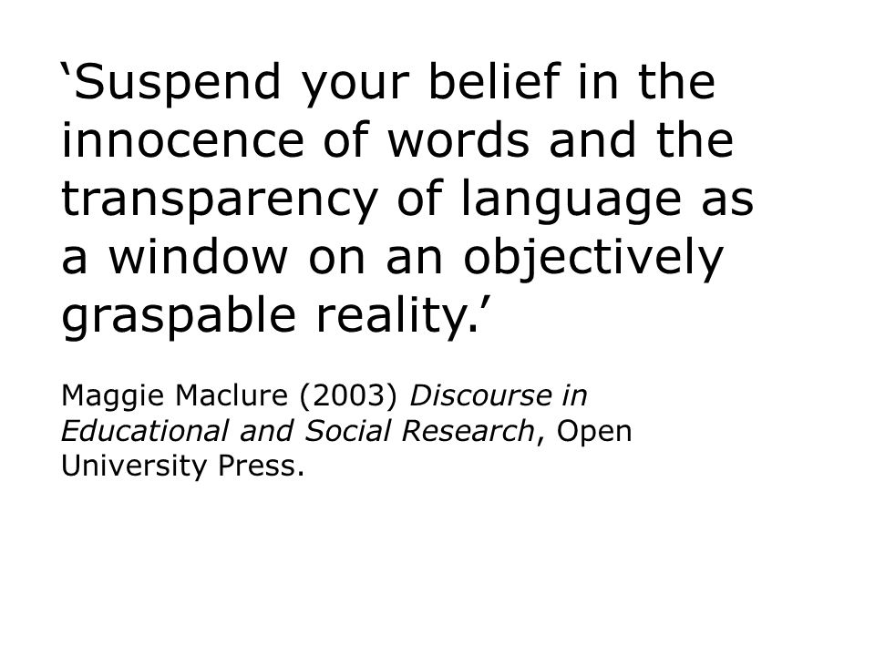 Suspend your belief in the innocence of words and the transparency of language as a window on an objectively graspable reality.