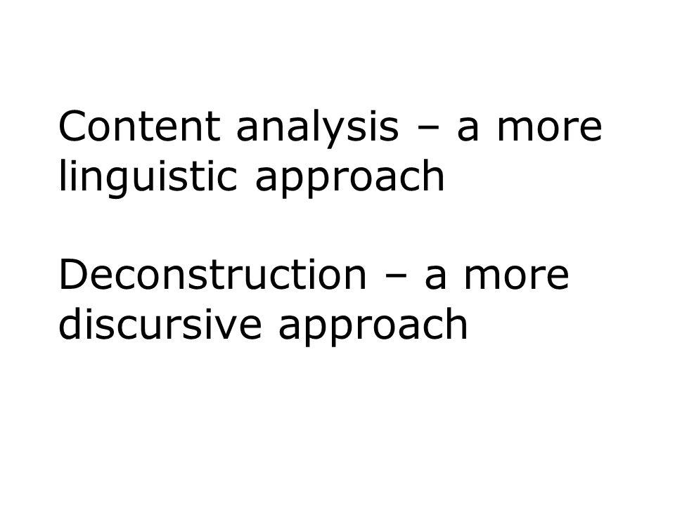 Content analysis – a more linguistic approach Deconstruction – a more discursive approach