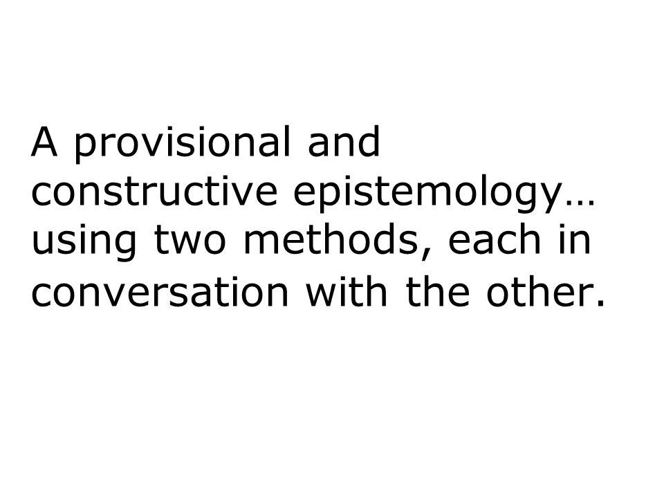 A provisional and constructive epistemology… using two methods, each in conversation with the other.