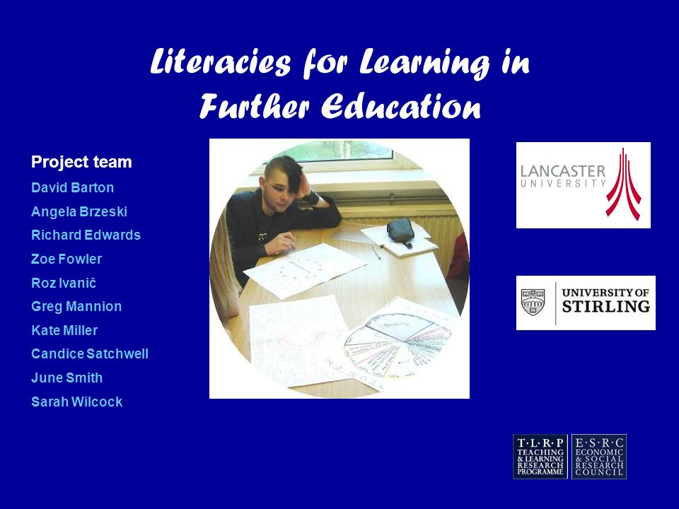 Literacies for Learning in Further Education Project team David Barton Angela Brzeski Richard Edwards Zoe Fowler Roz Ivanič Greg Mannion Kate Miller Candice Satchwell June Smith Sarah Wilcock