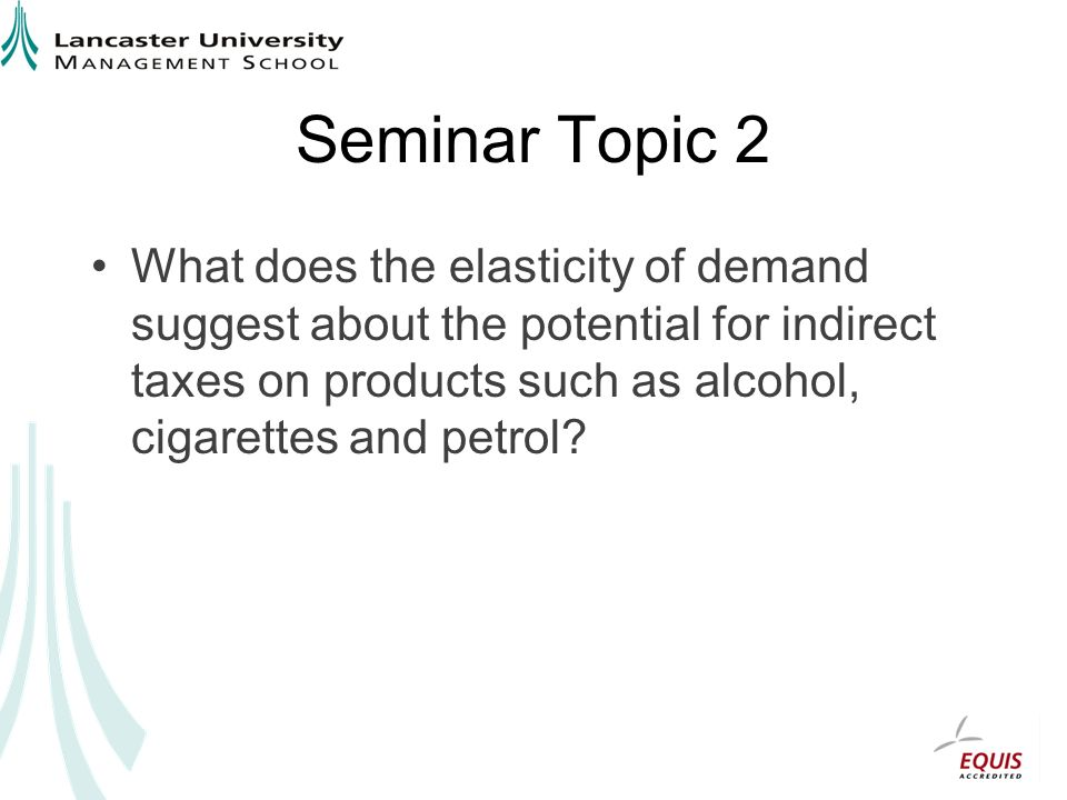 Seminar Topic 2 What does the elasticity of demand suggest about the potential for indirect taxes on products such as alcohol, cigarettes and petrol
