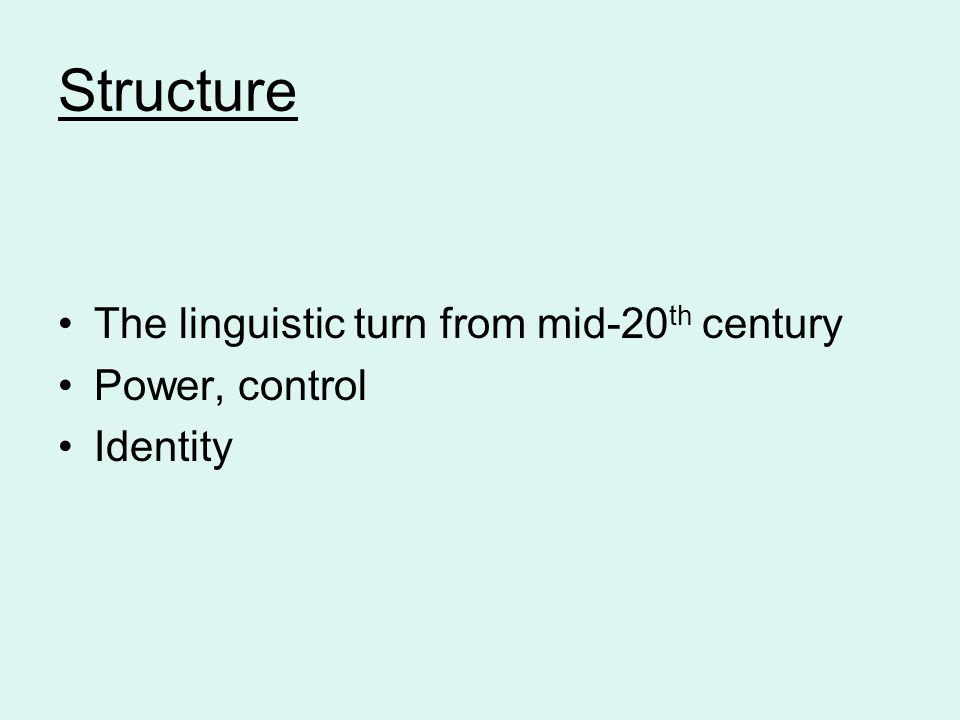 Structure The linguistic turn from mid-20 th century Power, control Identity