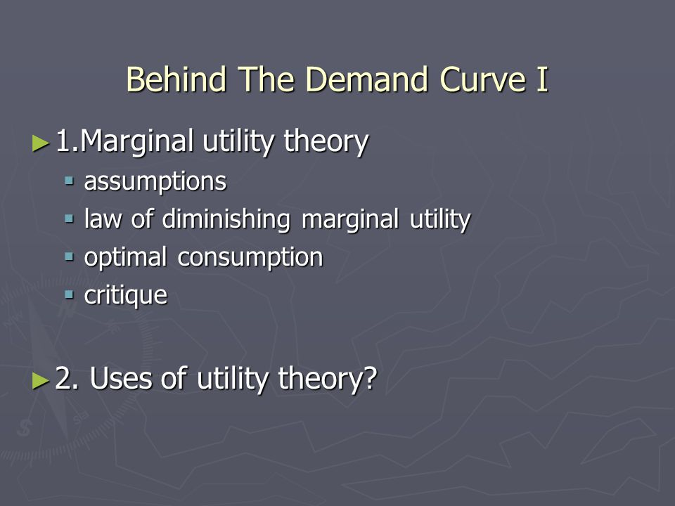 Behind The Demand Curve I 1.Marginal utility theory 1.Marginal utility theory assumptions assumptions law of diminishing marginal utility law of dimin