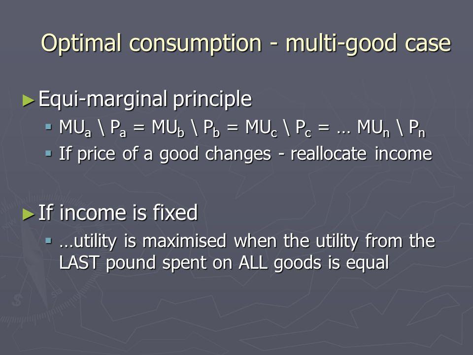 Optimal consumption - multi-good case Equi-marginal principle Equi-marginal principle MU a \ P a = MU b \ P b = MU c \ P c = … MU n \ P n MU a \ P a =