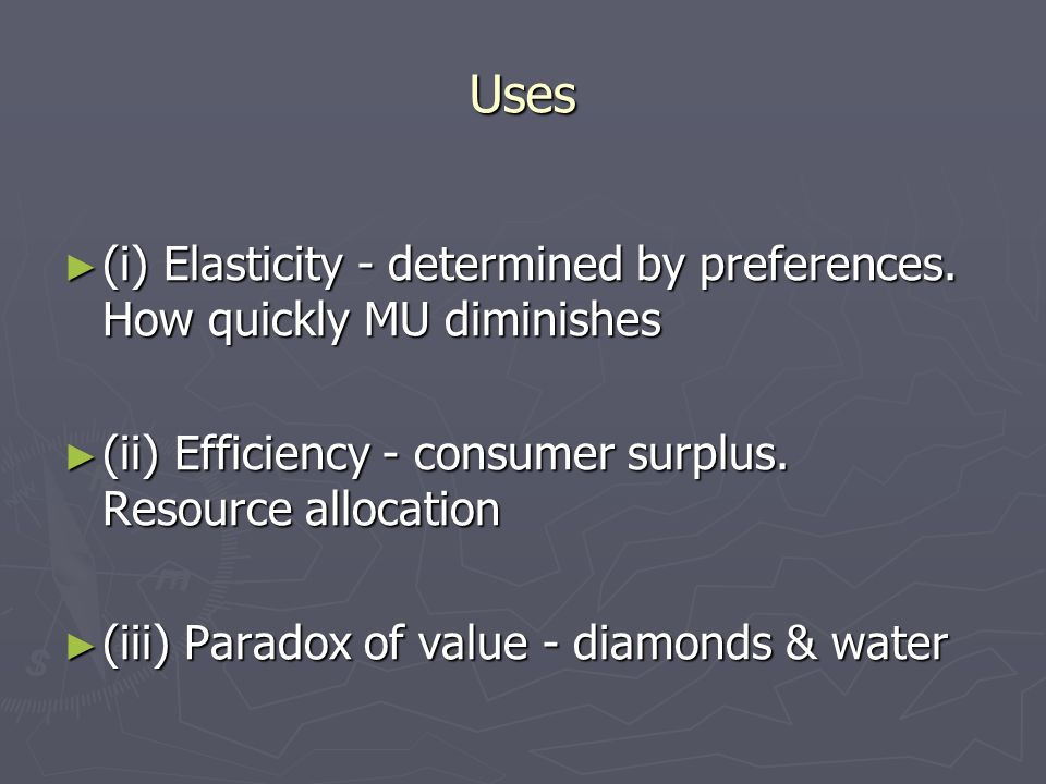 Uses (i) Elasticity - determined by preferences. How quickly MU diminishes (i) Elasticity - determined by preferences. How quickly MU diminishes (ii)