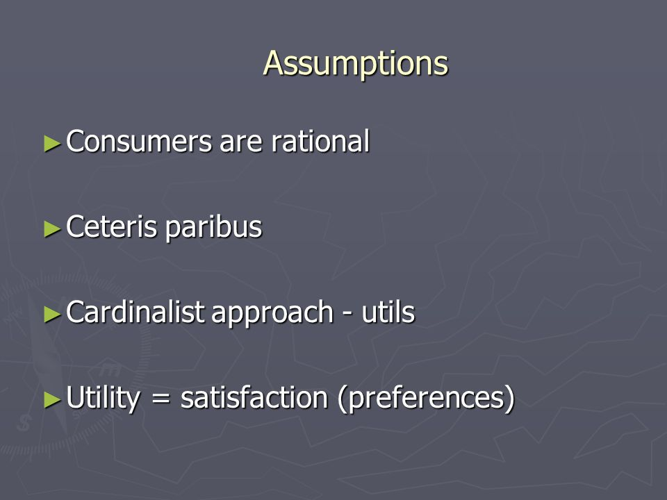 Assumptions Consumers are rational Consumers are rational Ceteris paribus Ceteris paribus Cardinalist approach - utils Cardinalist approach - utils Ut