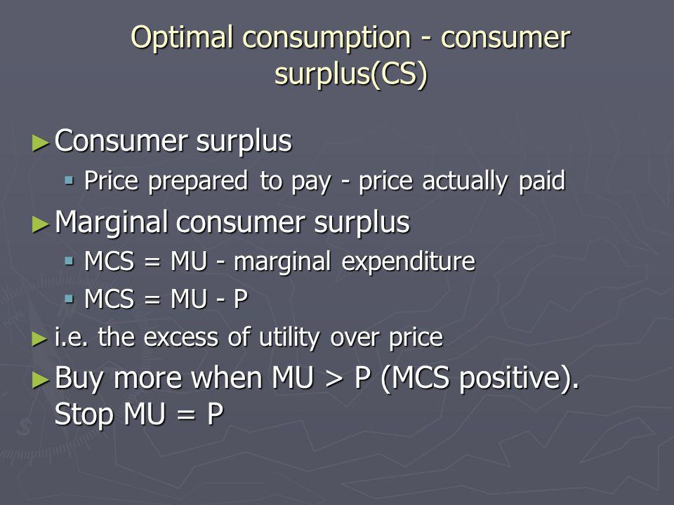Optimal consumption - consumer surplus(CS) Consumer surplus Consumer surplus Price prepared to pay - price actually paid Price prepared to pay - price