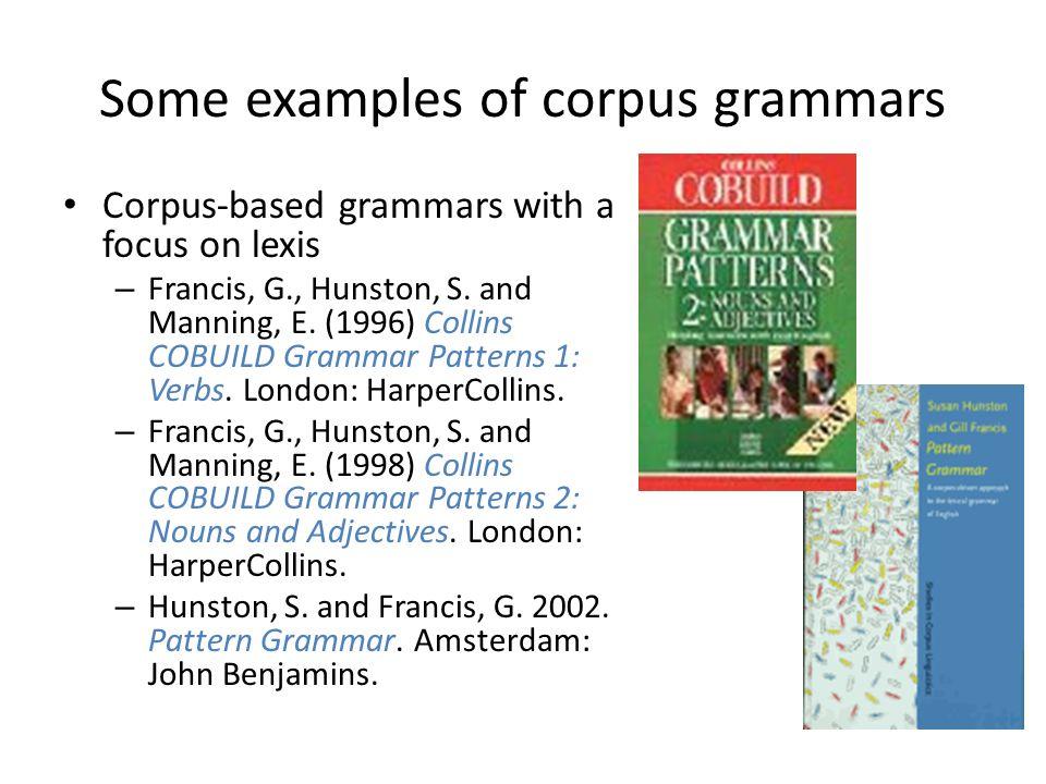 Some examples of corpus grammars Corpus-based grammar exploring taking account of register variation – Biber, D., Johansson S., Leech G., Conrad S.