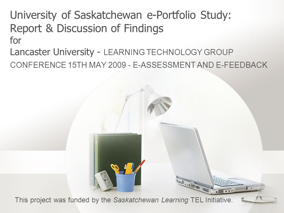 University of Saskatchewan e-Portfolio Study: Report & Discussion of Findings for Lancaster University - LEARNING TECHNOLOGY GROUP CONFERENCE 15TH MAY 2009 - E-ASSESSMENT AND E-FEEDBACK This project was funded by the Saskatchewan Learning TEL Initiative.
