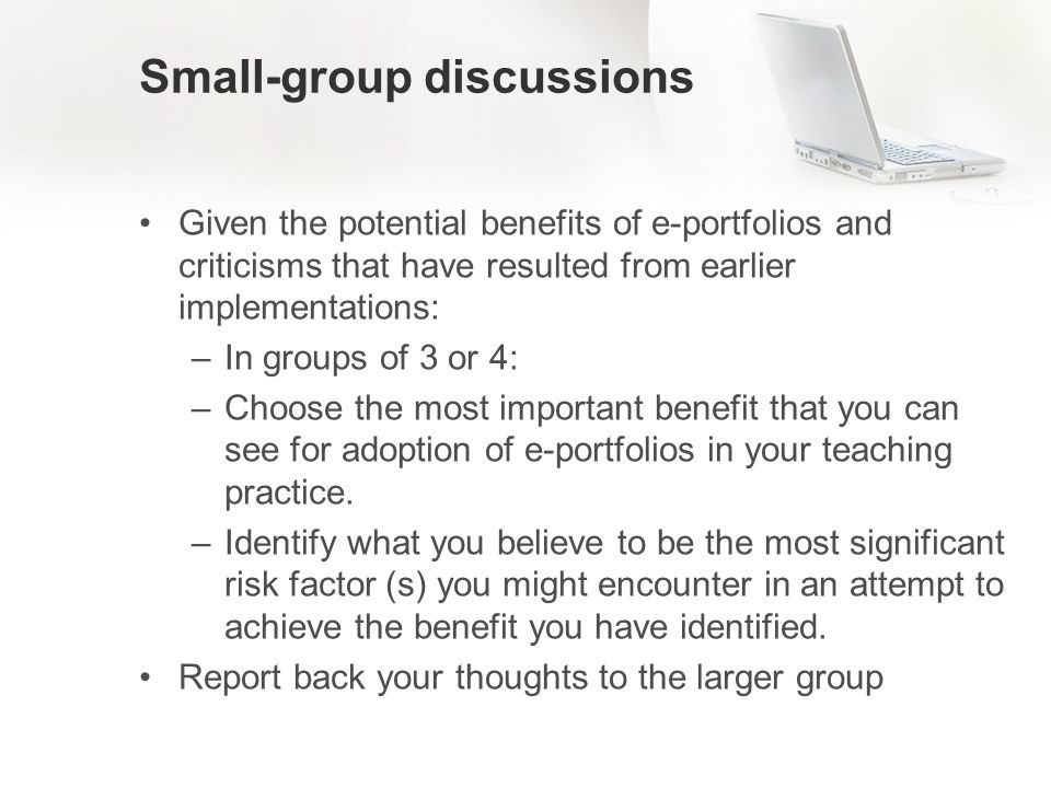 Small-group discussions Given the potential benefits of e-portfolios and criticisms that have resulted from earlier implementations: –In groups of 3 or 4: –Choose the most important benefit that you can see for adoption of e-portfolios in your teaching practice.