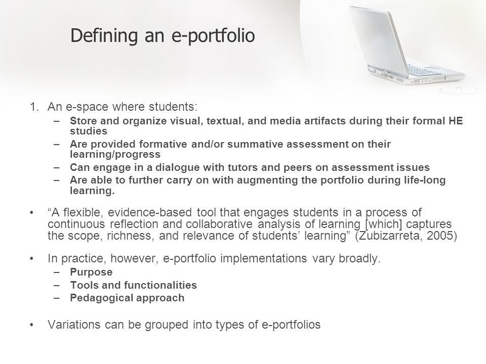 Defining an e-portfolio 1.An e-space where students: –Store and organize visual, textual, and media artifacts during their formal HE studies –Are provided formative and/or summative assessment on their learning/progress –Can engage in a dialogue with tutors and peers on assessment issues –Are able to further carry on with augmenting the portfolio during life-long learning.