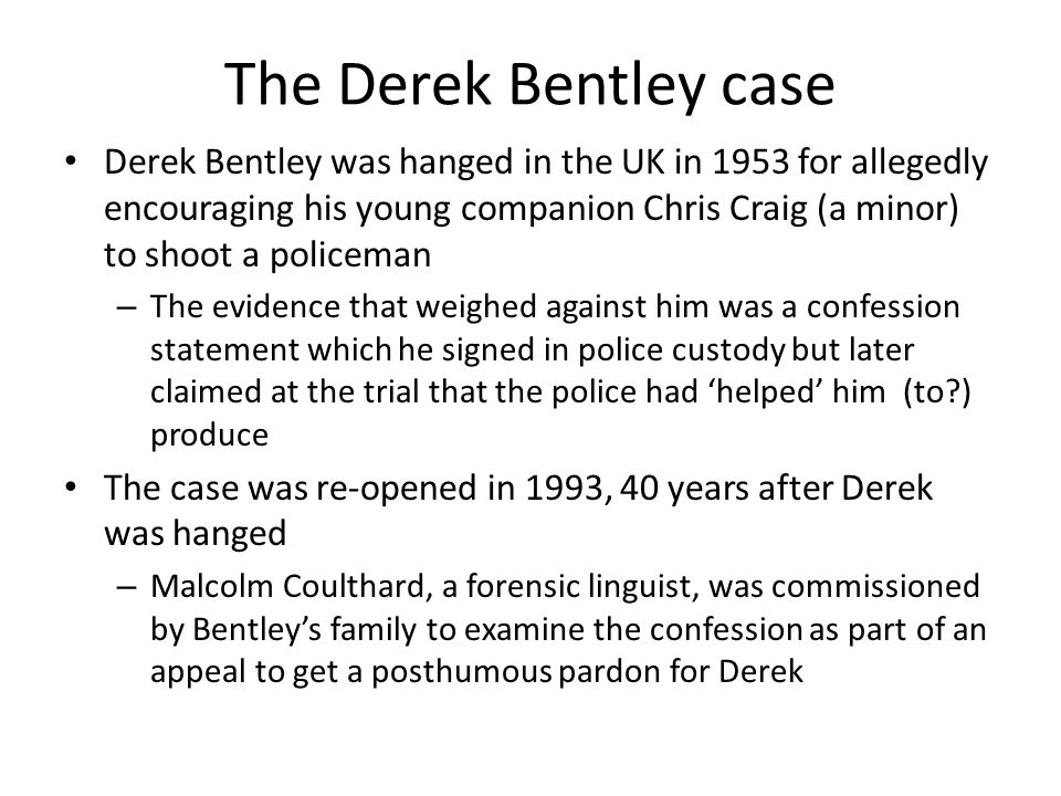 The Derek Bentley case Derek Bentley was hanged in the UK in 1953 for allegedly encouraging his young companion Chris Craig (a minor) to shoot a polic