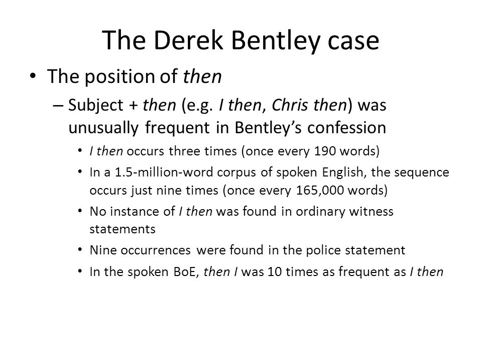 The Derek Bentley case The position of then – Subject + then (e.g. I then, Chris then) was unusually frequent in Bentleys confession I then occurs thr