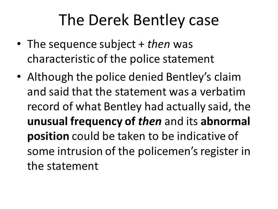 The Derek Bentley case The sequence subject + then was characteristic of the police statement Although the police denied Bentleys claim and said that