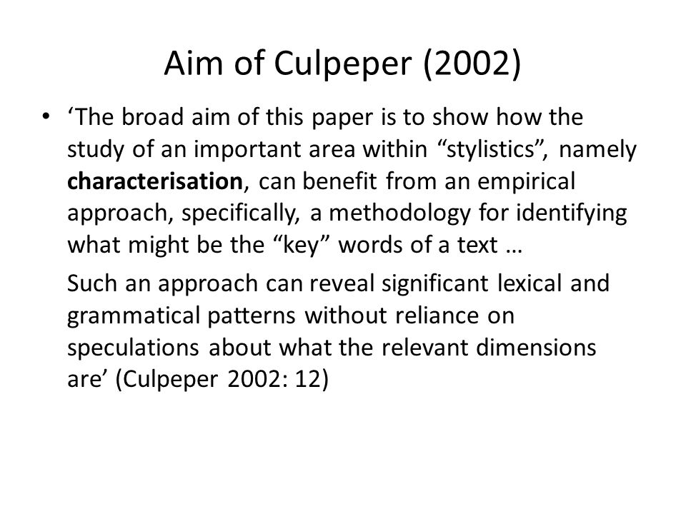 Aim of Culpeper (2002) The broad aim of this paper is to show how the study of an important area within stylistics, namely characterisation, can benef