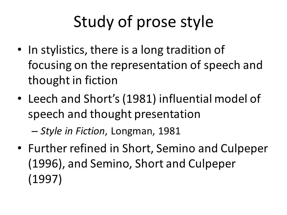 Study of prose style In stylistics, there is a long tradition of focusing on the representation of speech and thought in fiction Leech and Shorts (198