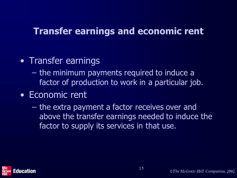 © The McGraw-Hill Companies, 2002 15 Transfer earnings and economic rent Transfer earnings –the minimum payments required to induce a factor of production to work in a particular job.