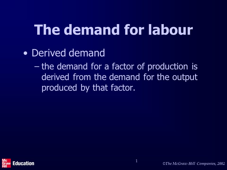 © The McGraw-Hill Companies, 2002 1 The demand for labour Derived demand –the demand for a factor of production is derived from the demand for the output produced by that factor.