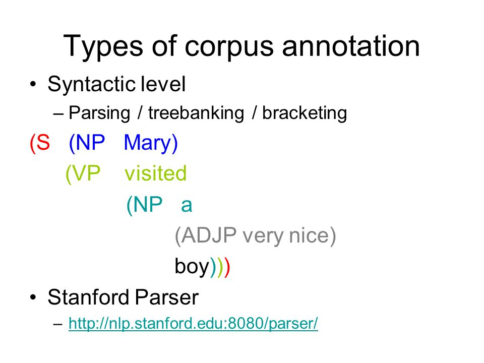 Types of corpus annotation Syntactic level –Parsing / treebanking / bracketing (S (NP Mary) (VP visited (NP a (ADJP very nice) boy))) Stanford Parser