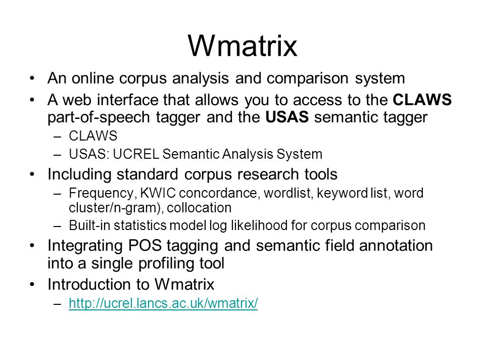 Wmatrix An online corpus analysis and comparison system A web interface that allows you to access to the CLAWS part-of-speech tagger and the USAS sema