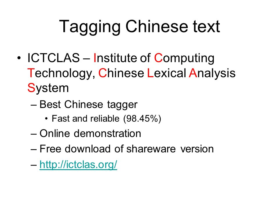 Tagging Chinese text ICTCLAS – Institute of Computing Technology, Chinese Lexical Analysis System –Best Chinese tagger Fast and reliable (98.45%) –Onl