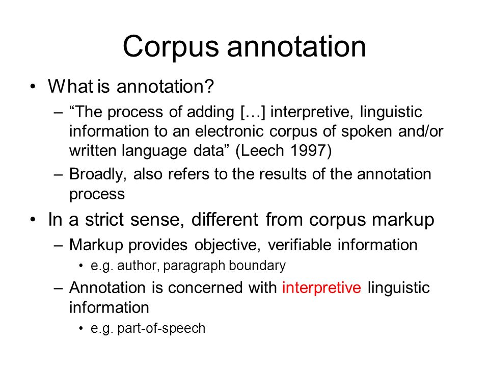 Corpus annotation What is annotation? –The process of adding […] interpretive, linguistic information to an electronic corpus of spoken and/or written