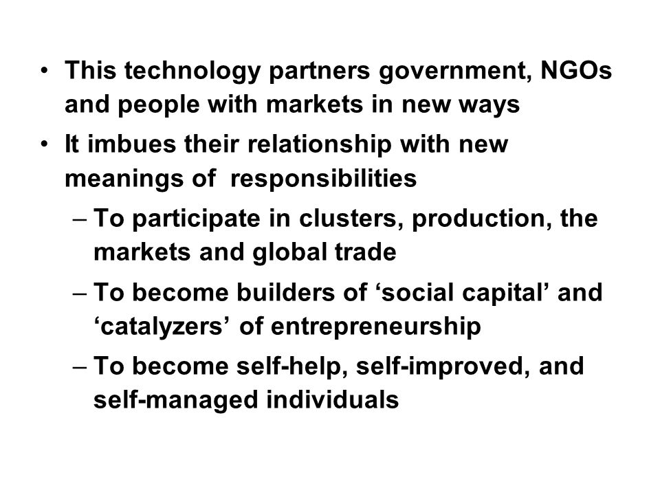 This technology partners government, NGOs and people with markets in new ways It imbues their relationship with new meanings of responsibilities –To participate in clusters, production, the markets and global trade –To become builders of social capital and catalyzers of entrepreneurship –To become self-help, self-improved, and self-managed individuals