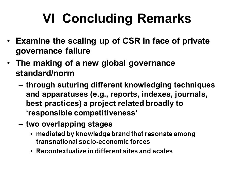 VI Concluding Remarks Examine the scaling up of CSR in face of private governance failure The making of a new global governance standard/norm –through suturing different knowledging techniques and apparatuses (e.g., reports, indexes, journals, best practices) a project related broadly to responsible competitiveness –two overlapping stages mediated by knowledge brand that resonate among transnational socio-economic forces Recontextualize in different sites and scales