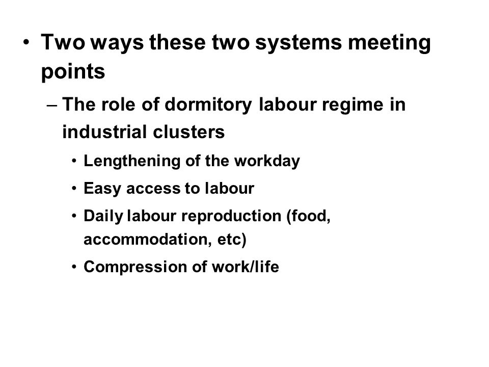 Two ways these two systems meeting points –The role of dormitory labour regime in industrial clusters Lengthening of the workday Easy access to labour Daily labour reproduction (food, accommodation, etc) Compression of work/life