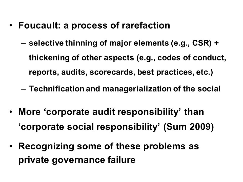 Foucault: a process of rarefaction –selective thinning of major elements (e.g., CSR) + thickening of other aspects (e.g., codes of conduct, reports, audits, scorecards, best practices, etc.) –Technification and managerialization of the social More corporate audit responsibility than corporate social responsibility (Sum 2009) Recognizing some of these problems as private governance failure