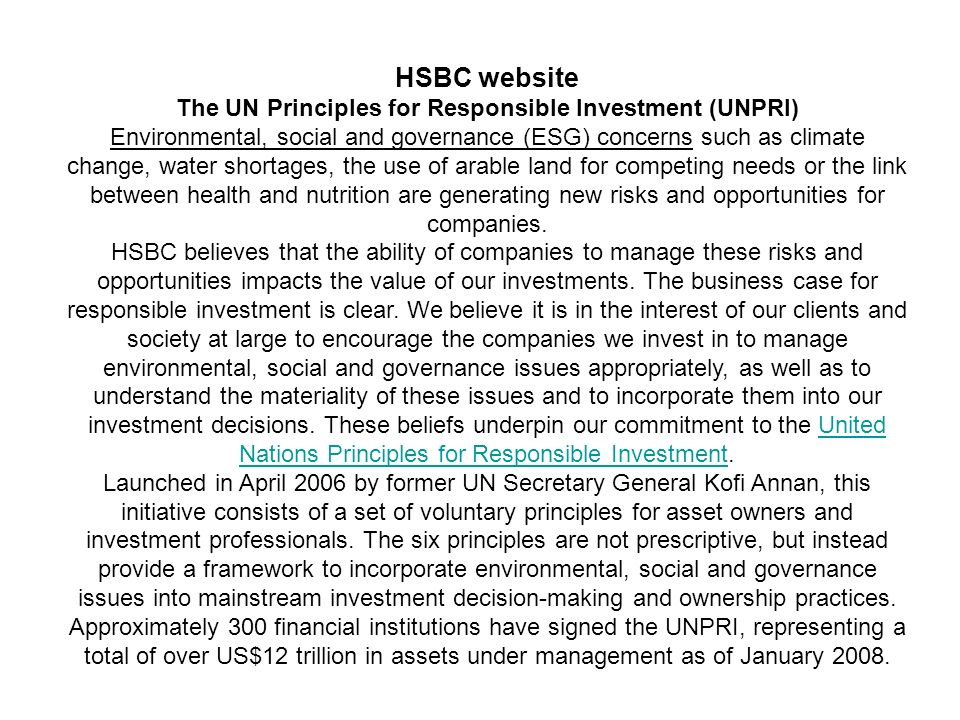 HSBC website The UN Principles for Responsible Investment (UNPRI) Environmental, social and governance (ESG) concerns such as climate change, water shortages, the use of arable land for competing needs or the link between health and nutrition are generating new risks and opportunities for companies.
